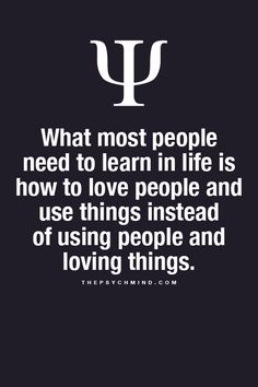 What most people need to learn in life is how to love people and use things instead of using people and love things.