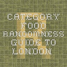 Randomness Guide to London: Category food