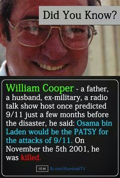 THIS WILL MAKE YOU THINK --- WATCH -  William Cooper was was killed by the police via the Illuminati because he was a Christian speaking out against the NWO & evil elite. He told the truth! Osama Bin Laden doesn't even exist!!! He was a CIA agent paid to pretend to be Bin Laden. All the videos Bin Laden supposedly made were fake, it's all fake you have been lied to! 9-11 was an inside job! NO RELIGION
