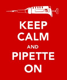 Keep Calm and Pipette On    I'd wear this as a shirt...or hang it up at my lab desk