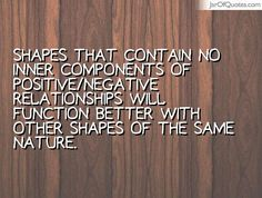 Shapes that contain no inner components of positive/negative relationships will function better with other shapes of the same nature. #quotes #love #sayings #inspirational #motivational #words #quoteoftheday #positive