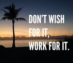 Don't wish for it, work for it.