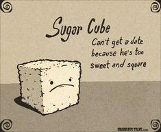 Sugar Cube ...What everyone thinks I am.