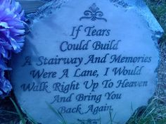 If tears could build a stairway and memories were a lane, I would walk right up to heaven and bring you back again