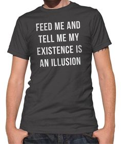 8c8adaa467a Men s Feed Me and Tell Me My Existence is an Illusion T-Shirt -  Existentialism Shirt