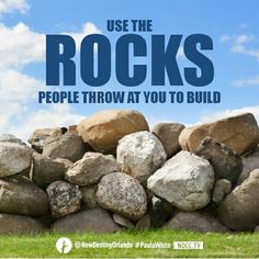 Use the rocks people throw at you to build.   -Paula White
