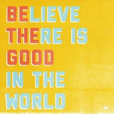 To believe there is good in the world, you must be the good in the world.