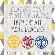 Rotaract Rotary Interact Volunteer Leadership Leaders don't create followers, They create more leaders
