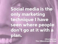 Social media is the only marketing technique I have seen where people don't go at it with a plan. ~Kim Garst