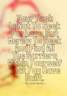 Your Task Is Not To Seek For Love, But Merely To Seek And Find All The Barriers Within Yourself That You Have Built. » Rumi