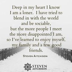 Deep in my heart I know I am a loner. I have tried to blend in with the world and be sociable, but the more people I meet the more disappointed I am, so I've learned to enjoy myself, my family and a few good friends. Great Quotes, Quotes To Live By, Me Quotes, Inspirational Quotes, Fake Family Quotes, Funny Quotes, Crazy Quotes, Beauty Quotes, Meaningful Quotes