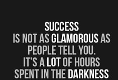 Success is not as glamorous as people tell you. It's a lot of hours spent in the darkness. Daily Motivation, Daily Quotes, Success Quotes, Inspirational Quote, Motivational Quote, Positive Thinking, Positive Mindset, Personal Growth, Personal Development, Self Improvement, Think and Grow Rich, Napoleon Hill, Robert Kiyosaki, Tony Robbins, Zig Ziglar, John Maxwell, Jim Rohn, Los Angeles, Miami, New York, Atlanta, Washington DC, Chicago, California, Texas, Florida, Georgia, Illinois, JK…