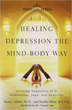 Healing Depression The Mind Body Way: Creating Happiness with Meditation, Yoga and Ayurveda