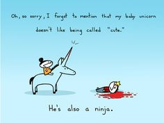 "Oh, so sorry, I forgot to mention that my baby unicorn doesn't like being called ""cute."" He's also a ninja."