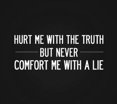 See more Quotes about Hurt me with the truth but never comfort me with a lie