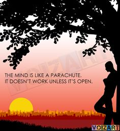 The mind is like parachute, It does not work unless it's open.