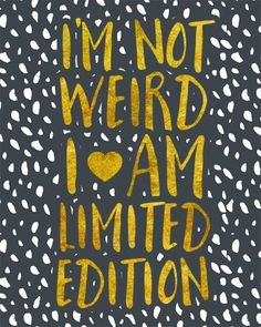 I'm Not Weird I Am Limited Edition - embrace your individuality! You are wonderful and lovely just the way you are. Print out this free quote art illustration and frame for an instant pick me up and inspiration!