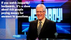 If you watch Jeopardy! backwards, it's a show about rich people paying money for answers to questions.