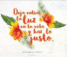 Deja entrar la luz en tu vida y haz lo justo. –Richard G. Scott   No vivas sintiendo lástima de ti mismo por los errores que has cometido. Deja entrar la luz en tu vida y haz lo justo. –Richard G. Scott