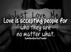 Love is accepting people for who they are no matter what.