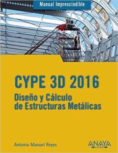 CYPE 3D [2016 : diseño y cálculo de estructuras metálicas] / Antonio Manuel Reyes Rodríguez Madrid : Anaya Multimedia, D. L. 2015