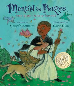 "Martin de Porres: The Rose in the Desert by Gary D. Schmidt, Illustrated by David Diaz. ""This illustrated biography of the first African-heritage saint of the Américas captures both historical fact and legend. (The 2013 Belpre Illustrator Medal Book)"" -Ala.org"