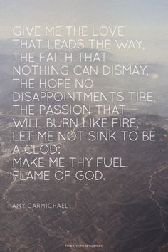 Make me Thy fuel, Flame of God. - Amy Carmichael