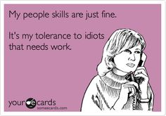 Funny Somewhat Topical Ecard: My people skills are just fine. It's my tolerance to idiots that needs work.