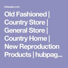 Old Fashioned | Country Store | General Store | Country Home | New Reproduction Products | hubpages
