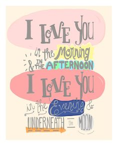I love you in the morning & in the afternoon, I love you in the evening & underneath the moon. https://www.etsy.com