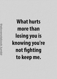 This is what hurts the most... Stop fighting to convince yourself you made the right choice, and fight for who you love instead.