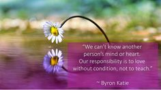 """""""We can't know another person's mind or heart. Our responsibility is to love without condition, not to teach."""" ~ Byron Katie"""