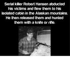 Serial kller Robert Hansen abducted his victim and flew them to his isolated cabin in lhe Alaskan mountains He then released them and hunted them wlh a ane or me. Creepy Facts, Wtf Fun Facts, Creepy Stuff, Creepy Things, Random Facts, Creepy Stories, Horror Stories, Criminal Profiling, Famous Serial Killers