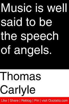 """Thomas Carlyle - """"Music is well said to be the speech of angels."""""""
