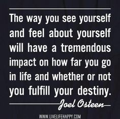 The Way You See Yourself...and feel about yourself will have a tremendous impact on how far you go in life and whether or not you fulfill your destiny.  -Joel Osteen