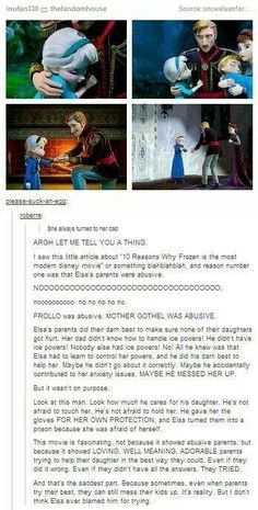 Frozen-This. Plus, I've wondered, if the frost powers were so debilitating then why didn't the parents name Anna as heir?  Elsa's dad had a lot of confidence in his eldest daughter's ability to learn control, but he knew he couldn't do it for her. The real sad thing is, he couldn't be there to see it happen.