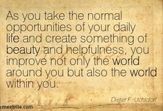 Dieter F. Uchtdorf: As you take the normal opportunities of your daily life and create something of beauty and helpfulness, you improve not only the world around you but also the world within you. life, creativity, beauty, world. Meetville Quotes