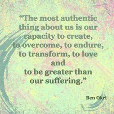 """The most authentic thing about us is our capacity to create, to overcome. to endure, to transform, to love and to be greater than our suffering.""  Ben Okri"
