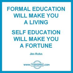 Formal education will make you a living. Self education will make you a fortune.  #jimrohn #quote #entrepreneurship  http://www.thimopro.com