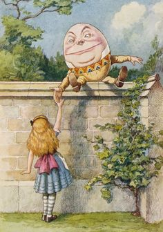 """My name is Alice, but — ""  ""It's a stupid name enough!"" Humpty Dumpty interrupted impatiently. ""What does it mean?""  ""must a name mean something?"" Alice asked doubtfully.  ""Of course it must,"" Humpty Dumpty said with a sort laugh: ""my name means the shape I am — and a good handsome shape it is, too…"""