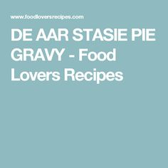 DE AAR STASIE PIE GRAVY - Food Lovers Recipes Gravy, Pie, Lovers, Recipes, Food, Torte, Salsa, Cake, Fruit Cakes