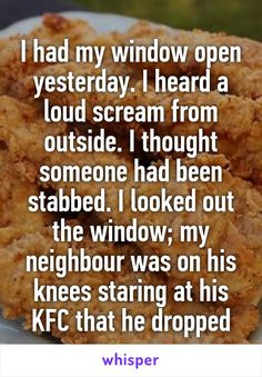 I had my window open yesterday. I heard a loud scream from outside. I thought someone had been stabbed. I looked out the window; my neighbour was on his knees staring at his KFC that he dropped