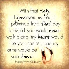 With that ring, I gave you my heart.  I promised from that day forward, you would never walk alone;  my heart would be your shelter, and my arms would be your home.