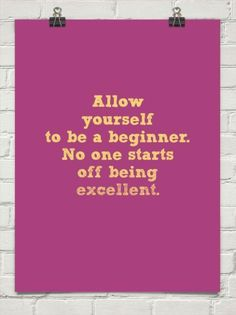 Allow yourself to be a beginner No one starts off being excellent | Inspirational Quotes
