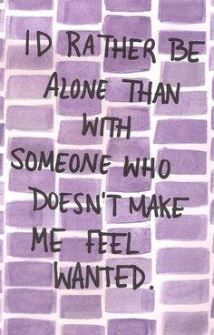 I`D RATHER BE ALONE THAN WITH SOMEONE WHO DOESN`T MAKE ME FEEL WANTED.