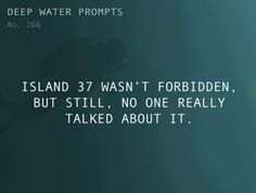 Odd Prompts for Odd Stories Text: Island 37 wasn't forbidden, but still, no one really talked about it. Book Prompts, Writing Prompts For Writers, Creative Writing Prompts, Book Writing Tips, Cool Writing, Writing Resources, Writing Help, Story Prompts, Writing Ideas