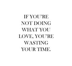 ! If you are not doing what you love you are wasting your time.