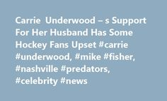 Carrie Underwood – s Support For Her Husband Has Some Hockey Fans Upset #carrie #underwood, #mike #fisher, #nashville #predators, #celebrity #news http://gambia.remmont.com/carrie-underwood-s-support-for-her-husband-has-some-hockey-fans-upset-carrie-underwood-mike-fisher-nashville-predators-celebrity-news/  # Carrie Underwood s Support For Her Husband Has Some Hockey Fans Upset Underwood tweeted out her support for the Preds after they lost 3-2 to the St. Louis Blues during an NHL game on…