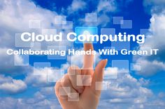 Cloud Computing- Collaborating Hands With Green IT Hands, Cloud Computing, Green, Clouds