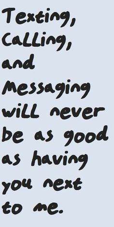 Texting, calling, and messaging will never be as good as having you next to me.